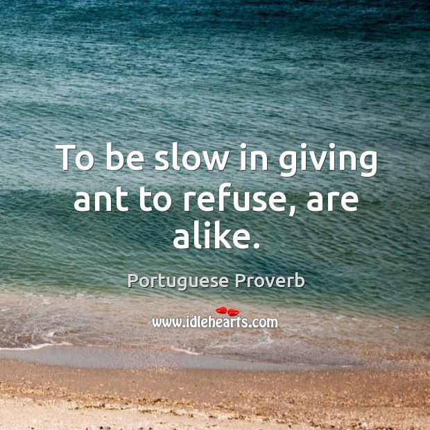To be slow in giving ant to refuse, are alike. Image