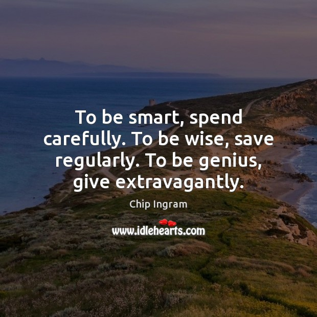 To be smart, spend carefully. To be wise, save regularly. To be Chip Ingram Picture Quote