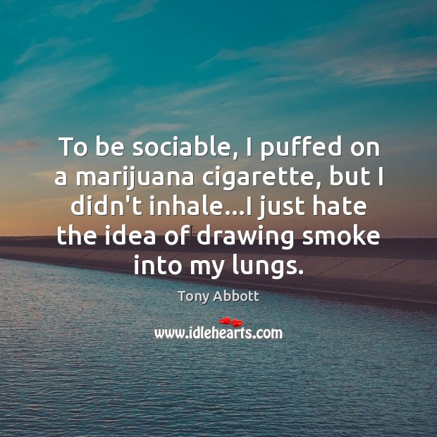 To be sociable, I puffed on a marijuana cigarette, but I didn't Tony Abbott Picture Quote