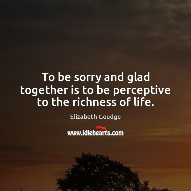 To be sorry and glad together is to be perceptive to the richness of life. Elizabeth Goudge Picture Quote