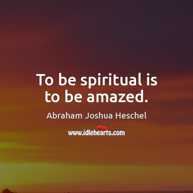 To be spiritual is to be amazed. Abraham Joshua Heschel Picture Quote