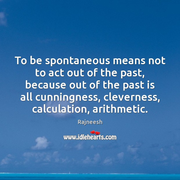 Image, To be spontaneous means not to act out of the past, because