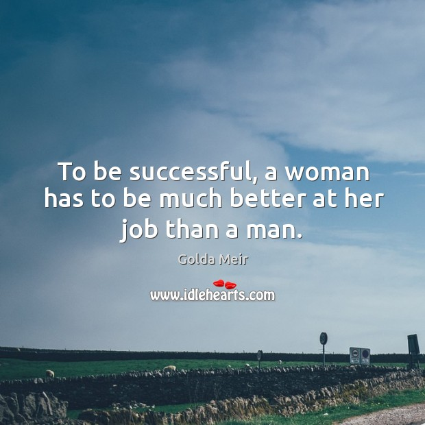 To be successful, a woman has to be much better at her job than a man. Image