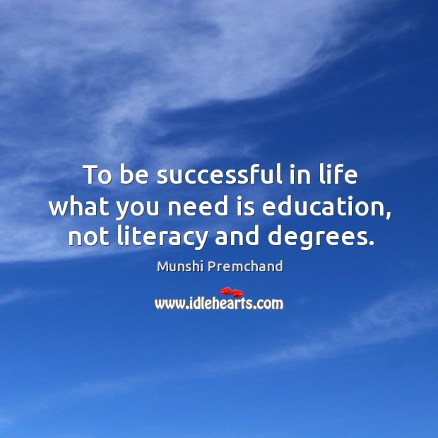 To be successful in life what you need is education, not literacy and degrees. Image