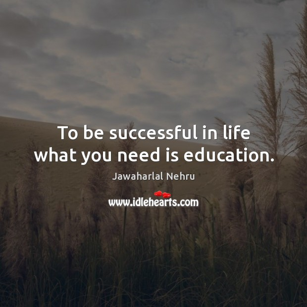 To be successful in life what you need is education. To Be Successful Quotes Image