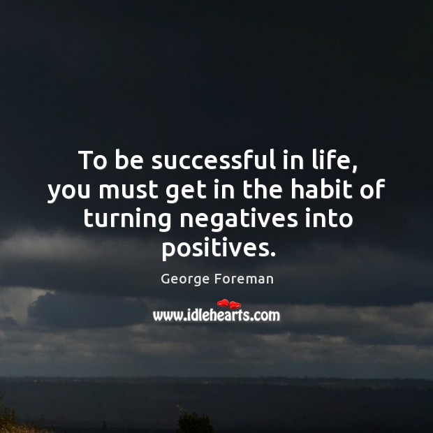 To be successful in life, you must get in the habit of turning negatives into positives. Image