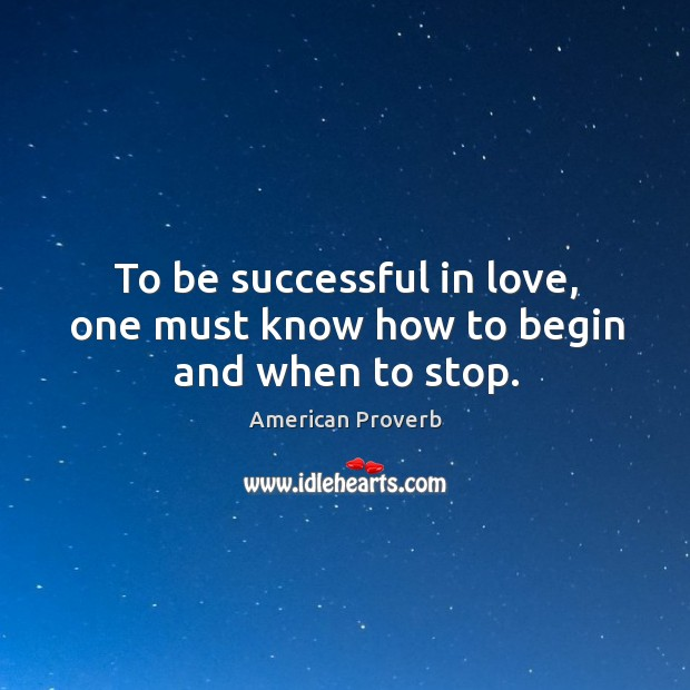 To be successful in love, one must know how to begin and when to stop. Image