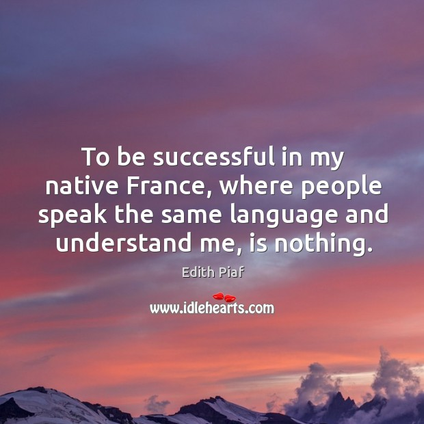 To be successful in my native france, where people speak the same language and understand me, is nothing. Image