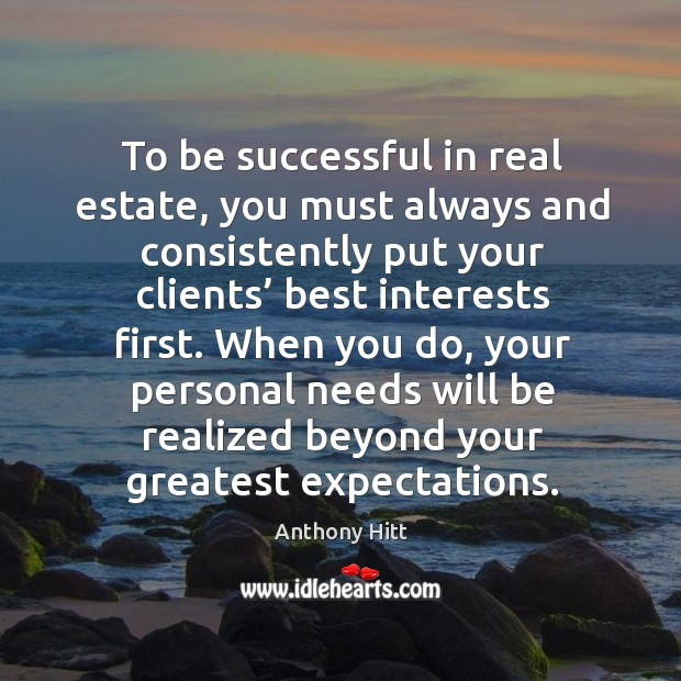 To be successful in real estate, you must always and consistently put your clients' best interests first. Image