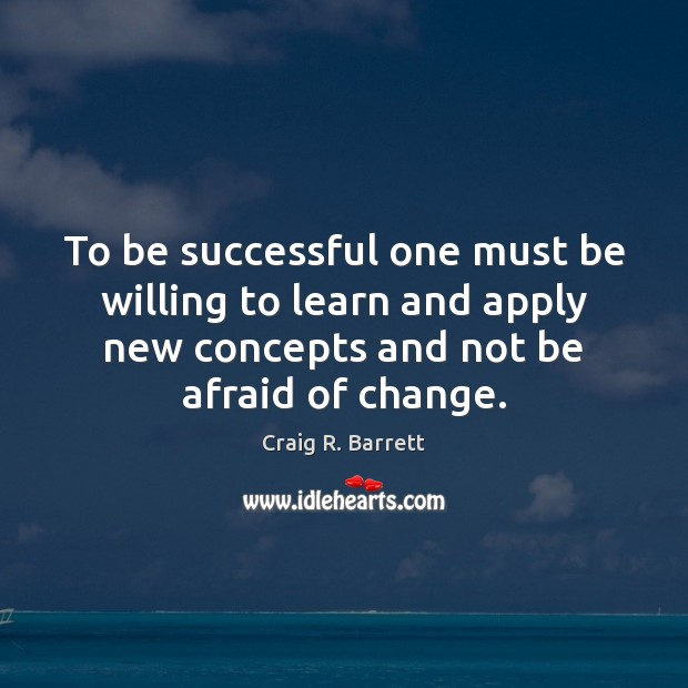 To be successful one must be willing to learn and apply new To Be Successful Quotes Image