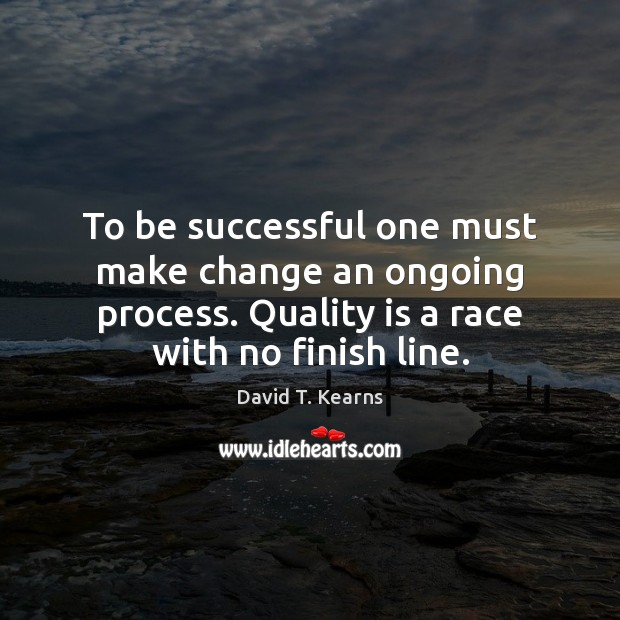 To be successful one must make change an ongoing process. Quality is Image