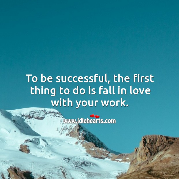 Image, To be successful, the first thing to do is fall in love with your work.