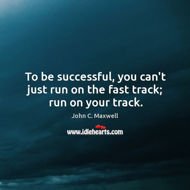 To be successful, you can't just run on the fast track; run on your track. Image