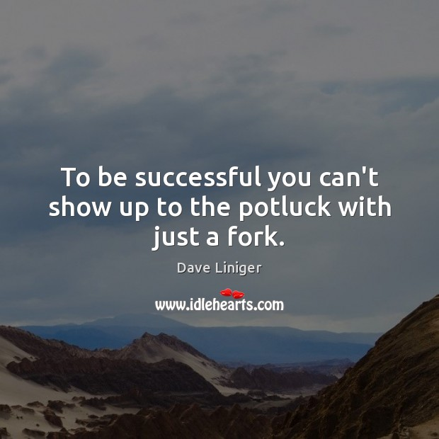 To be successful you can't show up to the potluck with just a fork. To Be Successful Quotes Image
