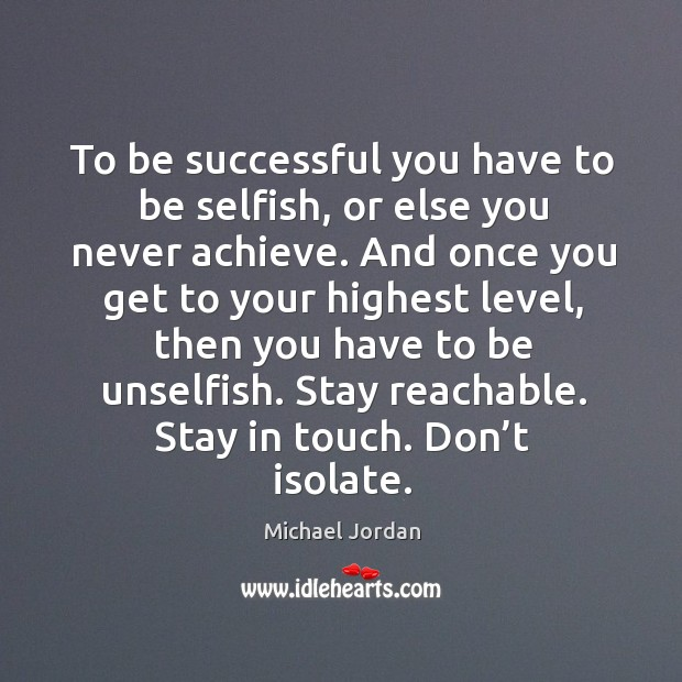 To be successful you have to be selfish, or else you never achieve. Image