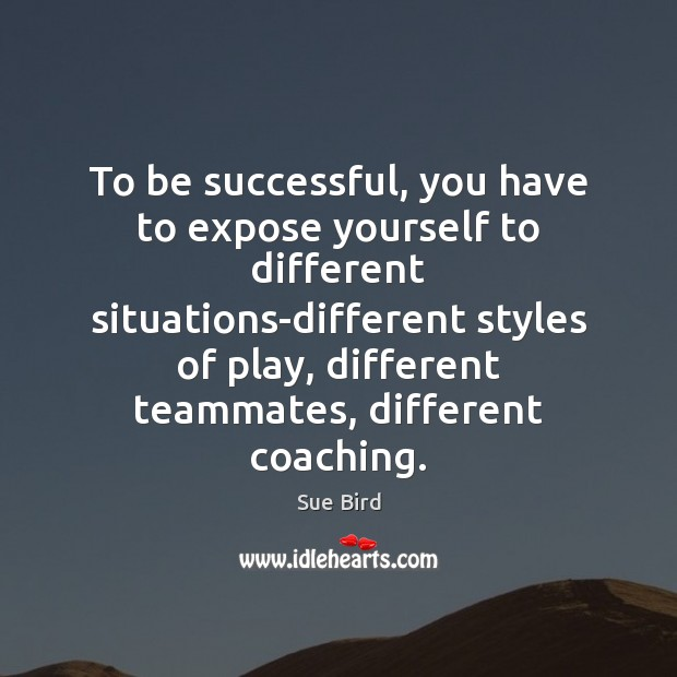 To be successful, you have to expose yourself to different situations-different styles To Be Successful Quotes Image