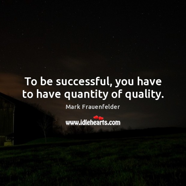 To be successful, you have to have quantity of quality. To Be Successful Quotes Image