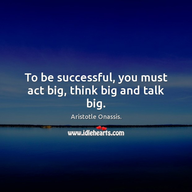To be successful, you must act big, think big and talk big. Aristotle Onassis. Picture Quote
