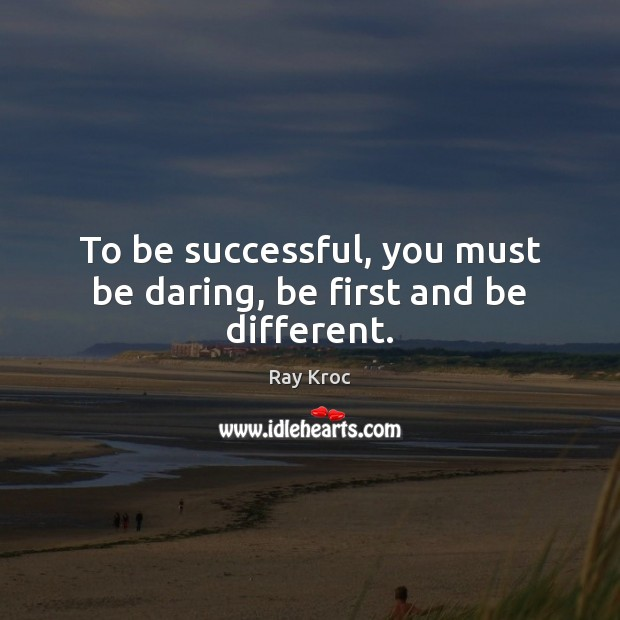 To be successful, you must be daring, be first and be different. Ray Kroc Picture Quote