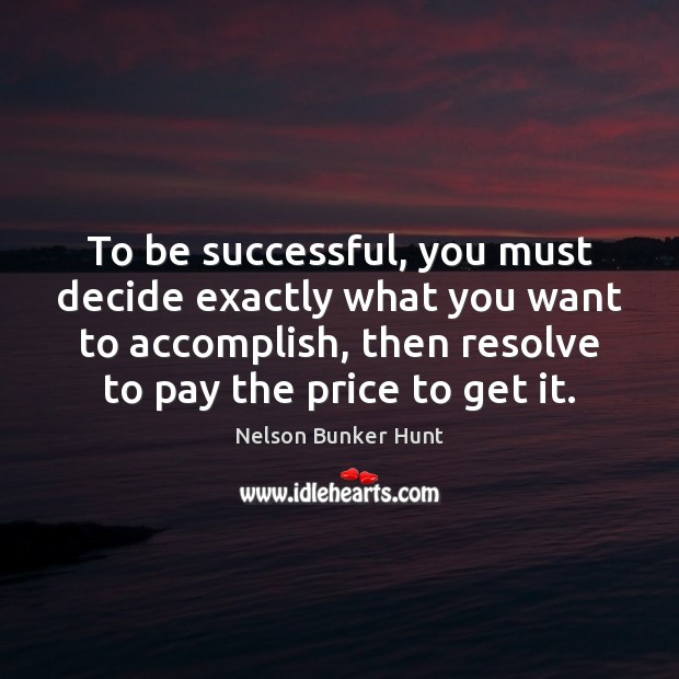 To be successful, you must decide exactly what you want to accomplish, Image