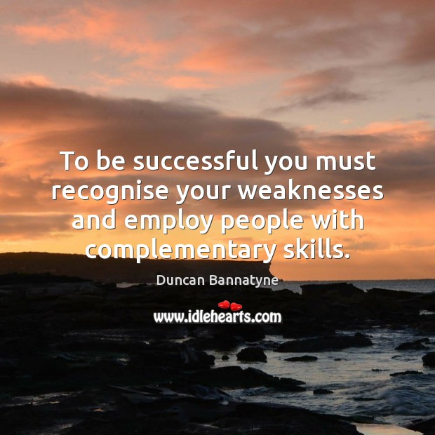 To be successful you must recognise your weaknesses and employ people with Image