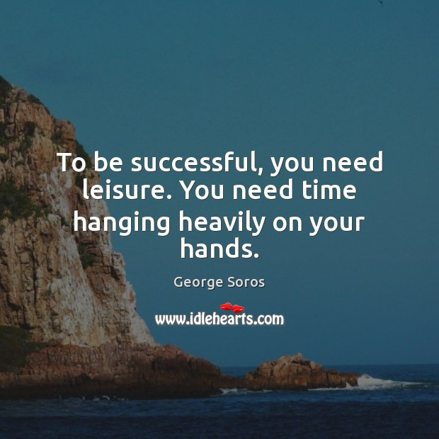To be successful, you need leisure. You need time hanging heavily on your hands. Image