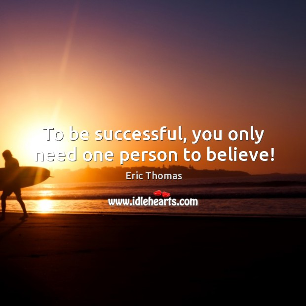 To be successful, you only need one person to believe! Image