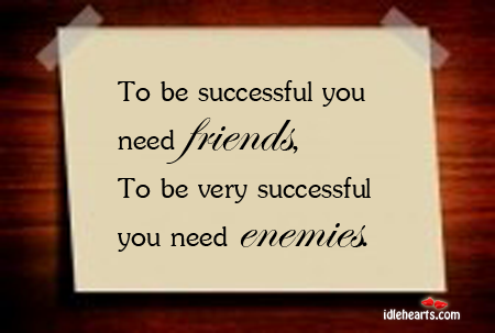 To Be Successful You Need Friends and Enemies.