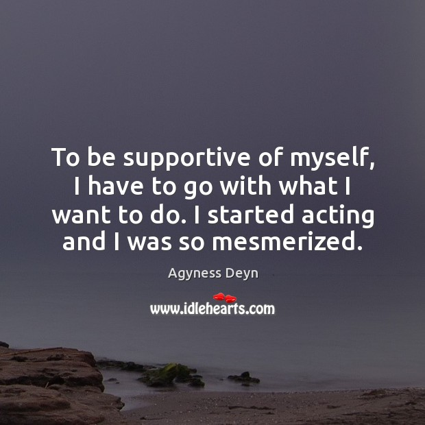 To be supportive of myself, I have to go with what I Agyness Deyn Picture Quote