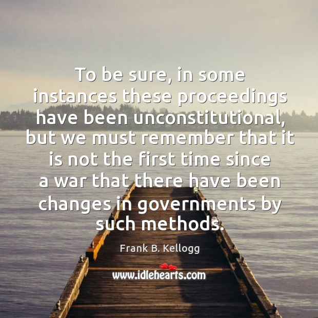 To be sure, in some instances these proceedings have been unconstitutional, but we must remember Frank B. Kellogg Picture Quote