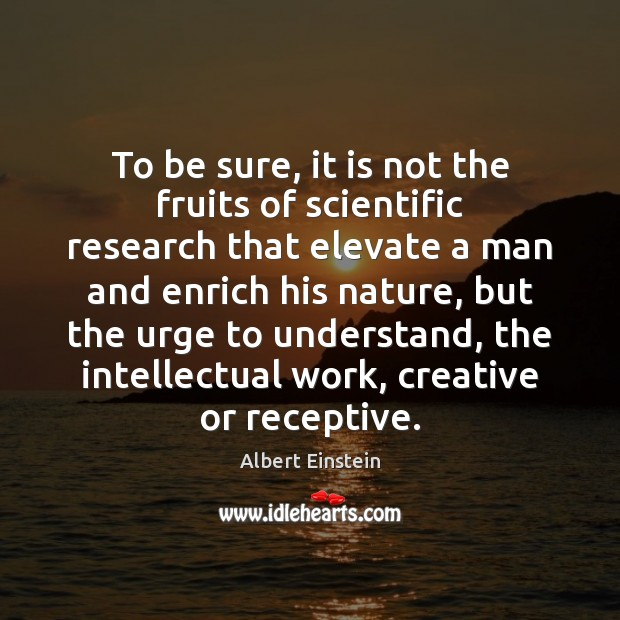 To be sure, it is not the fruits of scientific research that Image