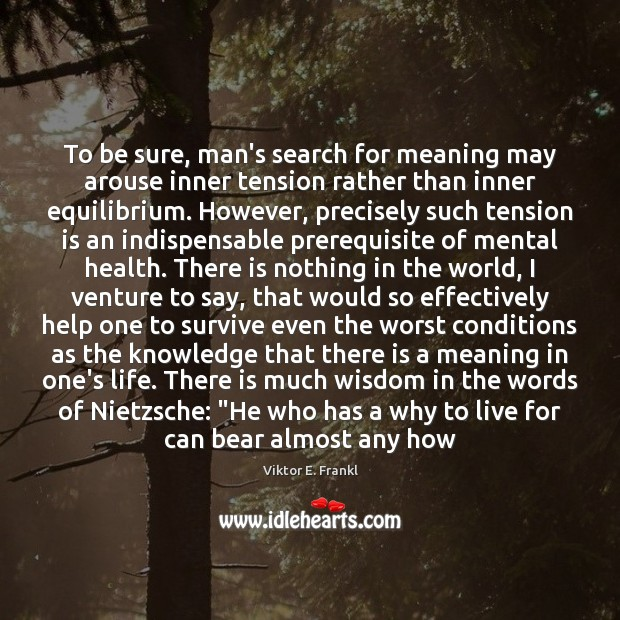 To be sure, man's search for meaning may arouse inner tension rather Viktor E. Frankl Picture Quote