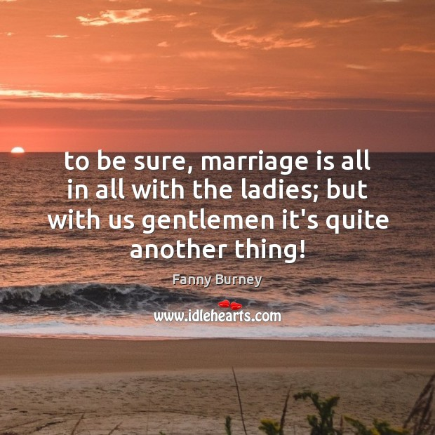 To be sure, marriage is all in all with the ladies; but Fanny Burney Picture Quote