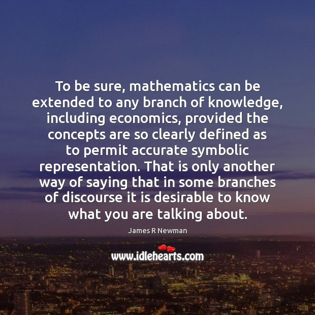 To be sure, mathematics can be extended to any branch of knowledge, Image