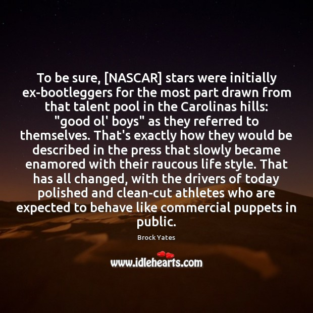 To be sure, [NASCAR] stars were initially ex-bootleggers for the most part Brock Yates Picture Quote