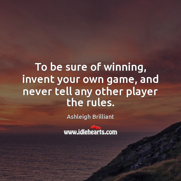 To be sure of winning, invent your own game, and never tell any other player the rules. Ashleigh Brilliant Picture Quote