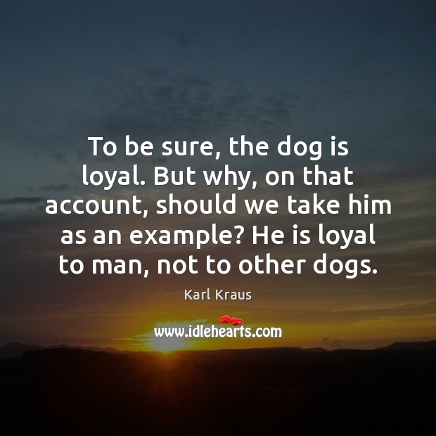 To be sure, the dog is loyal. But why, on that account, Karl Kraus Picture Quote