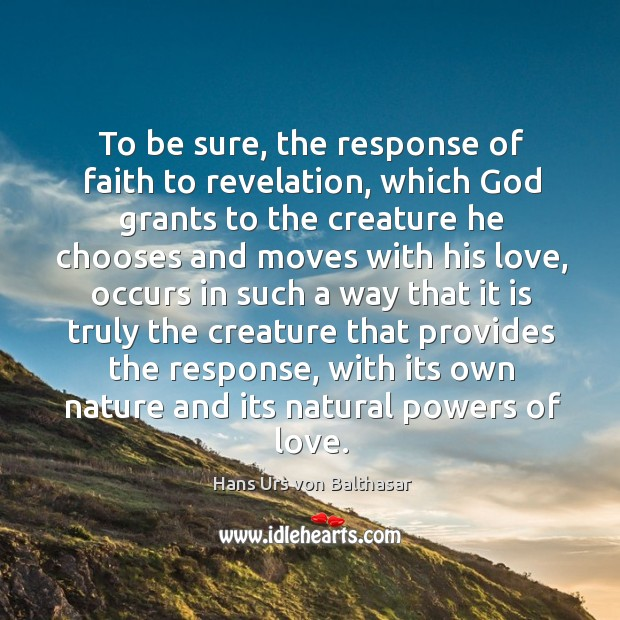 To be sure, the response of faith to revelation, which God grants to the creature he chooses Image