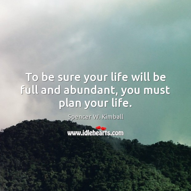To be sure your life will be full and abundant, you must plan your life. Spencer W. Kimball Picture Quote