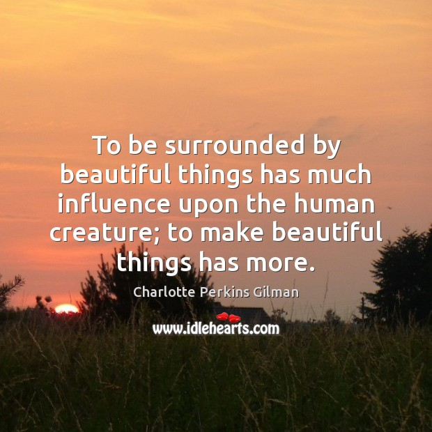Image, To be surrounded by beautiful things has much influence upon the human