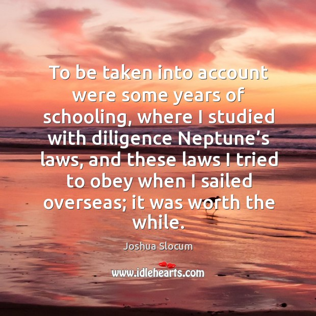 To be taken into account were some years of schooling, where I studied with diligence neptune's laws. Joshua Slocum Picture Quote