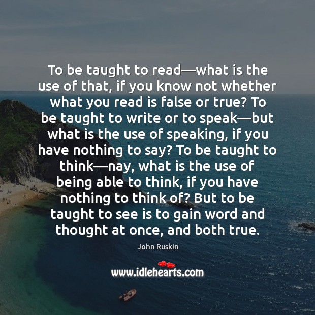 To be taught to read—what is the use of that, if John Ruskin Picture Quote