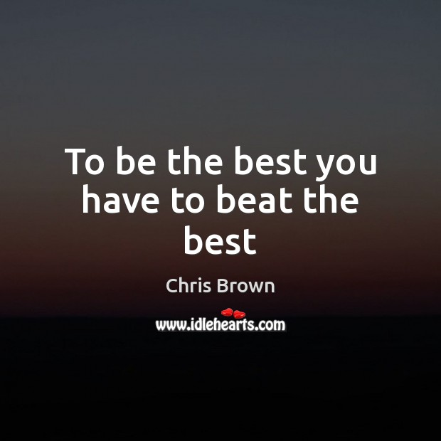 To be the best you have to beat the best Chris Brown Picture Quote