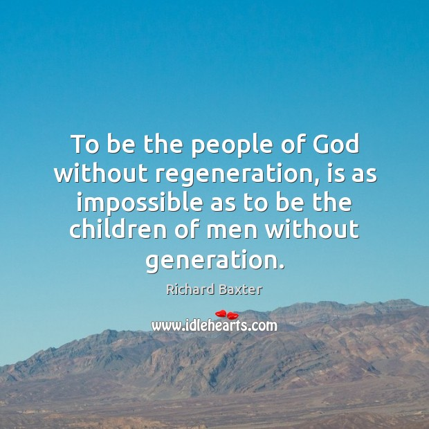 To be the people of God without regeneration, is as impossible as Richard Baxter Picture Quote