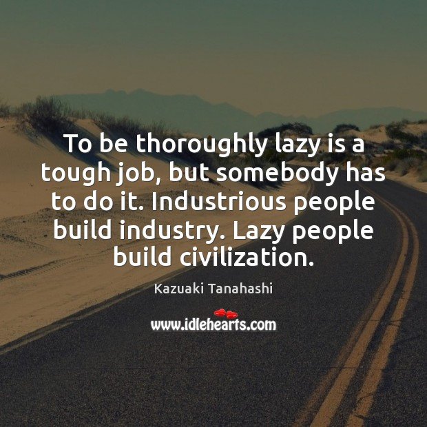 To be thoroughly lazy is a tough job, but somebody has to Image