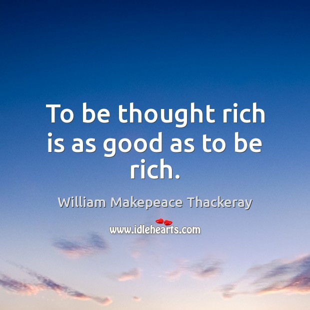 To be thought rich is as good as to be rich. William Makepeace Thackeray Picture Quote