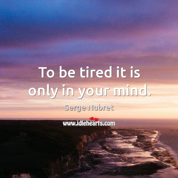 To be tired it is only in your mind. Image
