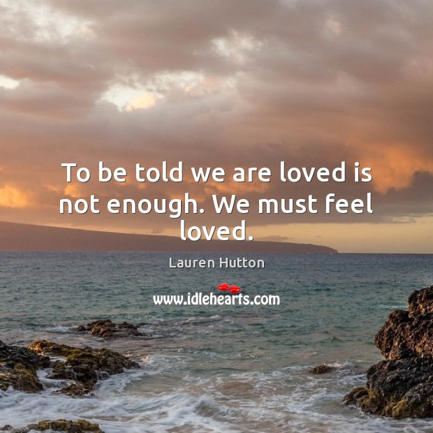To be told we are loved is not enough. We must feel loved. Lauren Hutton Picture Quote