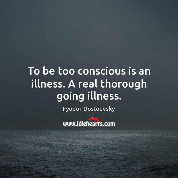 To be too conscious is an illness. A real thorough going illness. Image