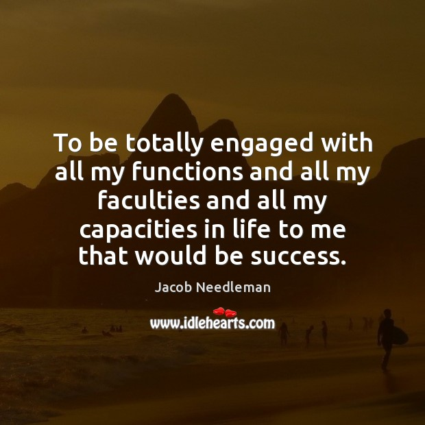 To be totally engaged with all my functions and all my faculties Image